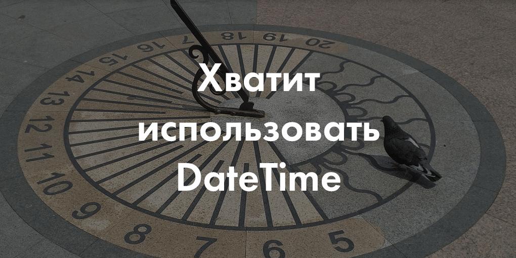 Сдвиг во времени: хватит использовать DateTime!
