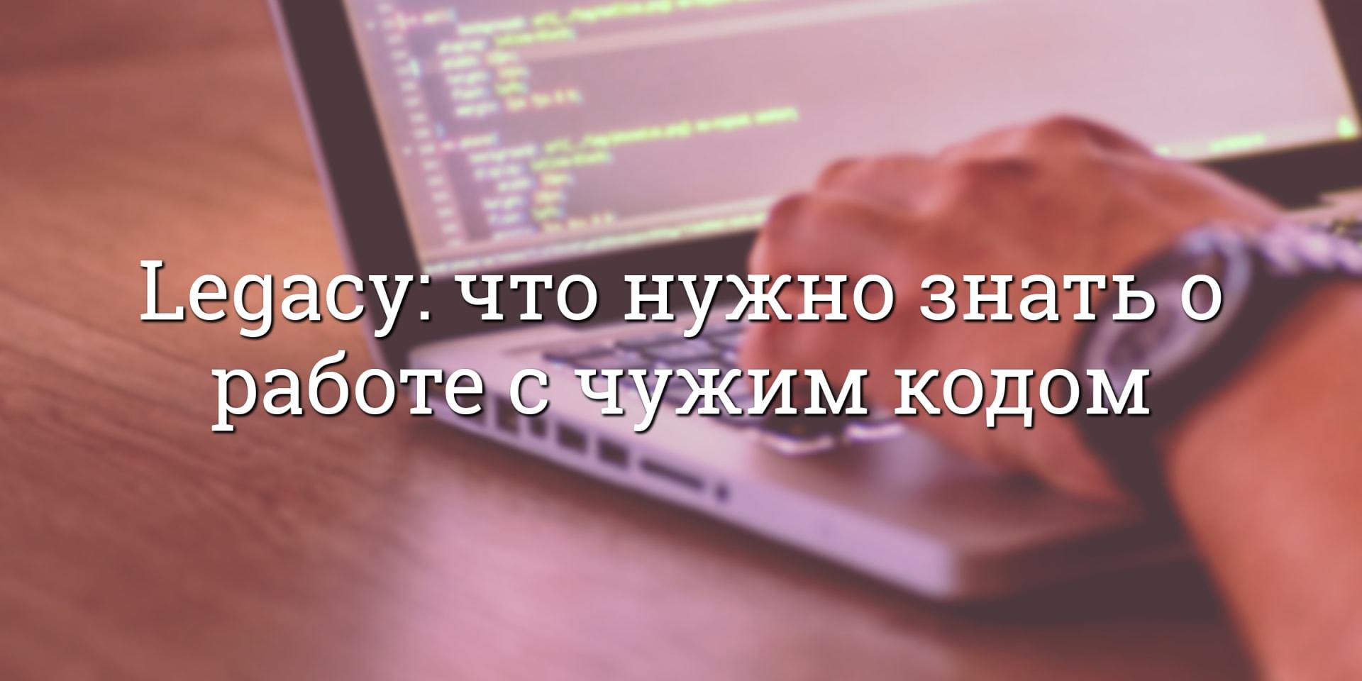 Legacy: что нужно знать о работе с чужим кодом